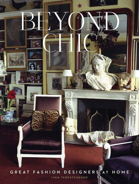 Beyond Chic: Great Fashion Designers At Home by Ivan Terestchenko