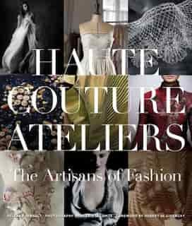 The Haute Couture Atelier: The Artisans Of Fashion by Hilhne Farnault