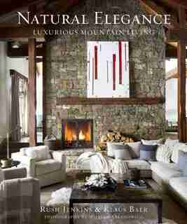 Natural Elegance: Luxurious Mountain Living by Rush Jenkins