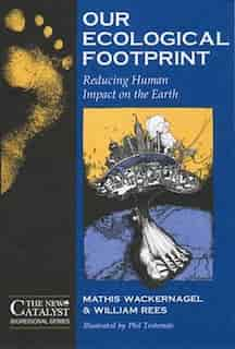 Our Ecological Footprint: Reducing Human Impact on the Earth by Mathis Wackernagel