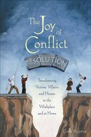 The Joy of Conflict Resolution: Transforming Victims, Villains And Heroes In The Workplace And At…