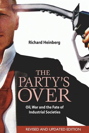 The Party's Over: Oil, War And The Fate Of Industrial Societies by Richard Heinberg