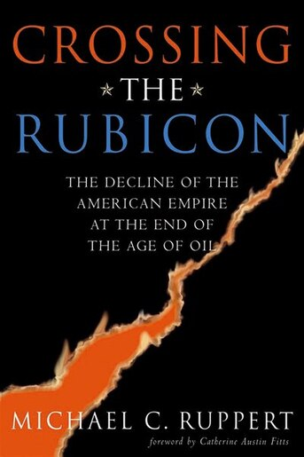 Crossing the Rubicon: The Decline of the American Empire at the End of the Age of Oil by Michael C. Ruppert