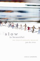 Slow is Beautiful: New Visions Of Community, Leisure, And Joie De Vivre
