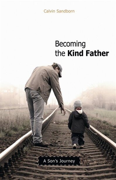 Becoming The Kind Father: A Son's Journey by Calvin Sandborn
