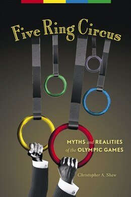 Book Five Ring Circus: Myths and Realities of the Olympic Games by Christopher A. Shaw