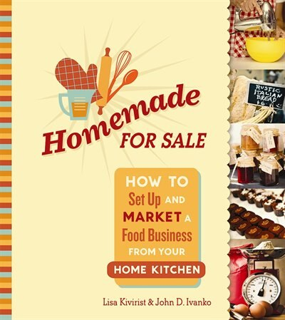 Homemade for Sale: How to Set Up and Market a Food Business from Your Home Kitchen de Lisa Kivirist