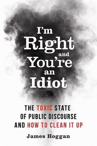 Im Right and Youre an Idiot: The Toxic State of Public Discourse and How to Clean it Up