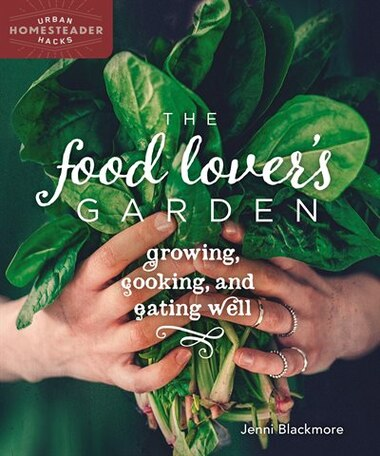 The Food Lover's Garden: Growing, Cooking, and Eating Well by Jenni Blackmore