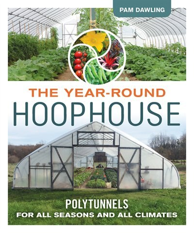 The Year-Round Hoophouse: Polytunnels for All Seasons and All Climates by Pam Dawling