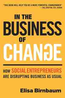 In the Business of Change: How Social Entrepreneurs are Disrupting Business as Usual by Elisa Birnbaum