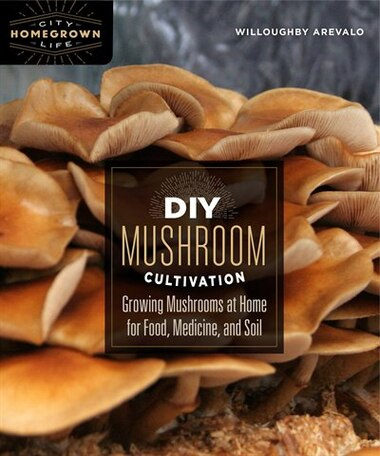 DIY Mushroom Cultivation: Growing Mushrooms at Home for Food, Medicine, and Soil by Willoughby Arevalo