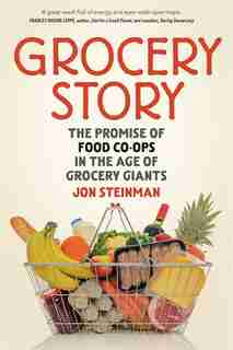 Grocery Story: The Promise of Food Co-ops in the Age of Grocery Giants by Jon Steinman