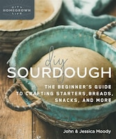 Diy Sourdough: The Beginner's Guide To Crafting Starters, Bread, Snacks, And More