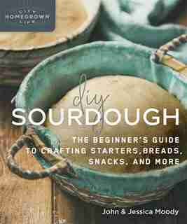 Diy Sourdough: The Beginner's Guide To Crafting Starters, Bread, Snacks, And More by John Moody