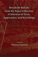 Broadside Ballads From The Pepys Collection: A Selection Of Texts, Approaches, And Recordings