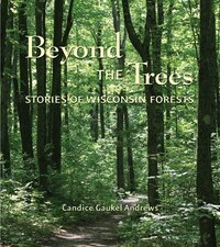 Beyond the Trees: Stories of Wisconsin Forests