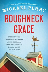 Roughneck Grace: Farmer Yoga, Creeping Codgerism, Apple Golf, And Other Brief Essays From On And…