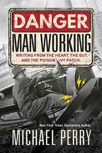 Danger: Man Working: Writing From The Heart, The Gut, And The Poison Ivy Patch