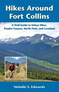 Hikes Around Fort Collins: A Trail Guide To Urban Hikes, Poudre Canyon, North Park, And Loveland by Melodie S. Edwards