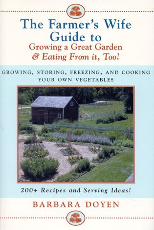 The Farmer's Wife Guide To Growing A Great Garden And Eating From It, Too!: Storing, Freezing, and Cooking Your Own Vegetables by Barbara Doyen