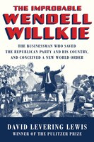 The Improbable Wendell Willkie: The Businessman Who Saved The Republican Party And His Country, And…