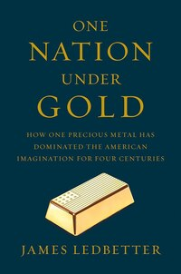 One Nation Under Gold: How One Precious Metal Has Dominated The American Imagination For Four…