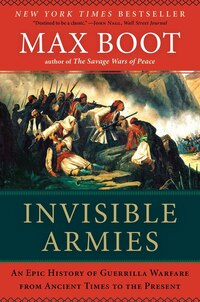 Invisible Armies: An Epic History Of Guerrilla Warfare From Ancient Times To Prese