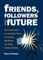 Friends, Followers and the Future: How Social Media are Changing Politics, Threatening Big Brands…