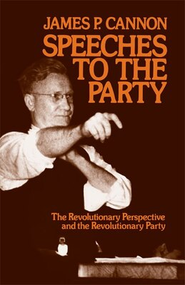 Book Speeches to the Party: The Revolutionary Perspective and the Revolutionary Party by James Cannon