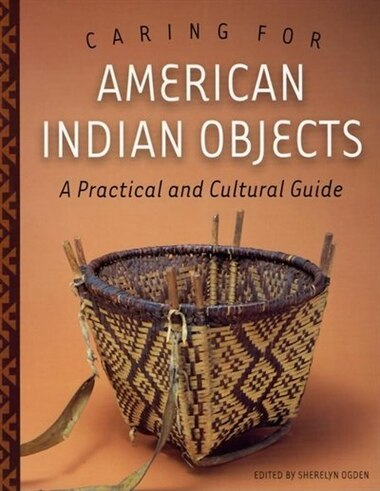 Caring for American Indian Objects: A Practical and Cultural Guide by Sherelyn Ogden