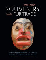 Souvenirs of the Fur Trade: Northwest Coast Indian Art and Artifacts Collected by American Mariners…