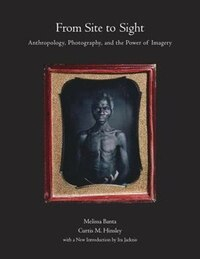 From Site To Sight: Anthropology, Photography, And The Power Of Imagery, Thirtieth Anniversary…