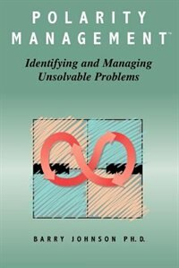 Polarity Management: Identifying And Managing Unsolvable Problems by Barry Johnson
