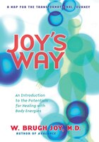 Joy's Way, A Map For The Transformational Journey: An Introduction To The Potentials For Healing…