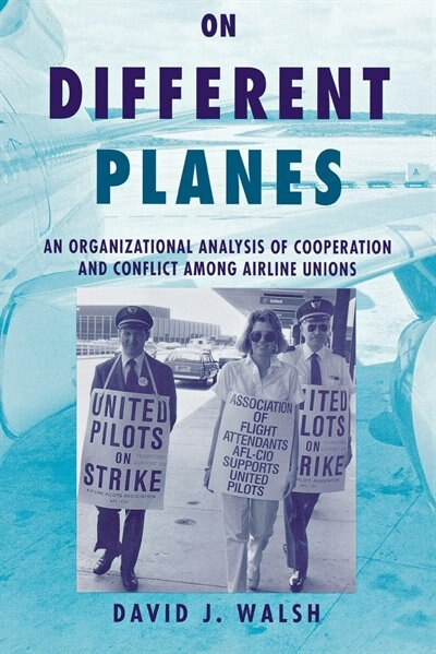 On Different Planes: An Organizational Analysis of Cooperation and Conflict Among Airline Unions by David Walsh