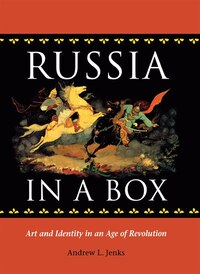 RUSSIA IN A BOX: ART AND IDENTITY IN AN AGE OF REVOLUTION