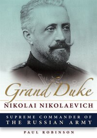 Grand Duke Nikolai Nikolaevich: Supreme Commander Of The Russian Army