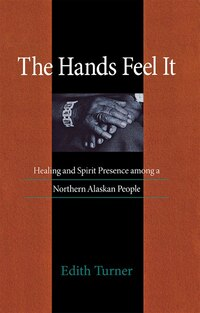 THE HANDS FEEL IT: HEALING AND SPIRIT PRESENCE AMONG A NORTHERN ALASKAN PEOPLE