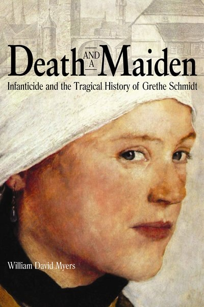 Death And A Maiden: Infanticide And The Tragical History Of Grethe Schmidt by William David Myers