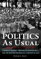 Politics As Usual: Thomas Dewey, Franklin Roosevelt, And The Wartime Presidential Campaign Of 1944