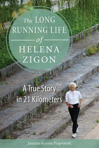 The Long Running Life Of Helena Zigon: A True Story In 21 Kilometers by Jasmina Kozina Praprotnik