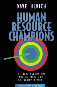 Human Resource Champions: The Next Agenda for Adding Value and Delivering Results