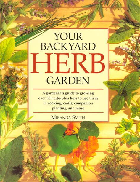 Your Backyard Herb Garden: A Gardener's Guide To Growing Over 50 Herbs Plus How To Use Them In Cooking, Crafts, Companion Plan by Miranda Smith