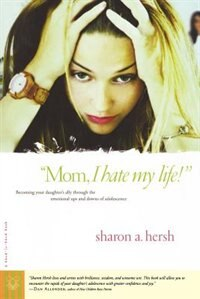 Mom, I Hate My Life!: Becoming Your Daughter's Ally Through The Emotional Ups And Downs Of…