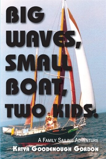 Big Waves, Small Boat, Two Kids: A Family Sailing Adventure by Katya Goodenough Gordon