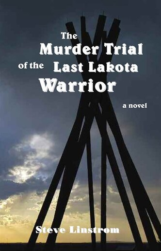 The Murder Trial of the Last Lakota Warrior by Steve Linstrom