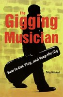 The Gigging Musician: How to Get, Play, and Keep the Gig