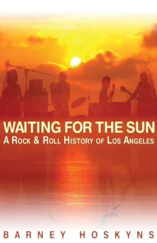 Waiting for the Sun: A Rock & Roll History Of Los Angeles by Barney Hoskyns