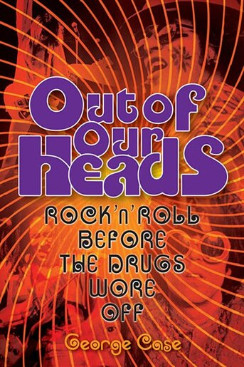 Out of Our Heads: Rock 'n' Roll Before the Drugs Wore Off by George Case